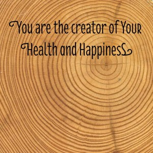 You are the creator of Your Health and Happiness